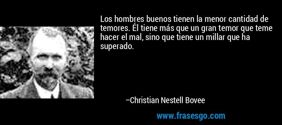 Los hombres buenos tienen la menor cantidad de temores. Él tiene más que un gran temor que teme hacer el mal, sino que tiene un millar que ha superado. – Christian Nestell Bovee