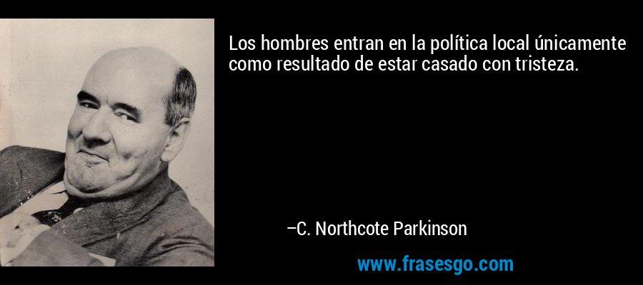 Los hombres entran en la política local únicamente como resultado de estar casado con tristeza. – C. Northcote Parkinson