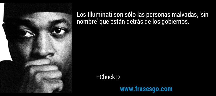 Los Illuminati son sólo las personas malvadas, 'sin nombre' que están detrás de los gobiernos. – Chuck D