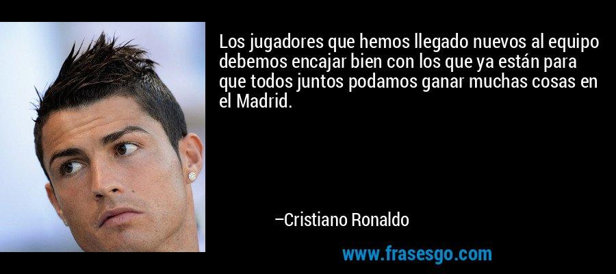 Los jugadores que hemos llegado nuevos al equipo debemos encajar bien con los que ya están para que todos juntos podamos ganar muchas cosas en el Madrid. – Cristiano Ronaldo