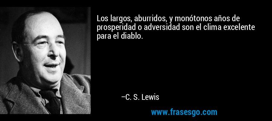 Los largos, aburridos, y monótonos años de prosperidad o adversidad son el clima excelente para el diablo. – C. S. Lewis