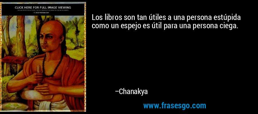 Los libros son tan útiles a una persona estúpida como un espejo es útil para una persona ciega. – Chanakya