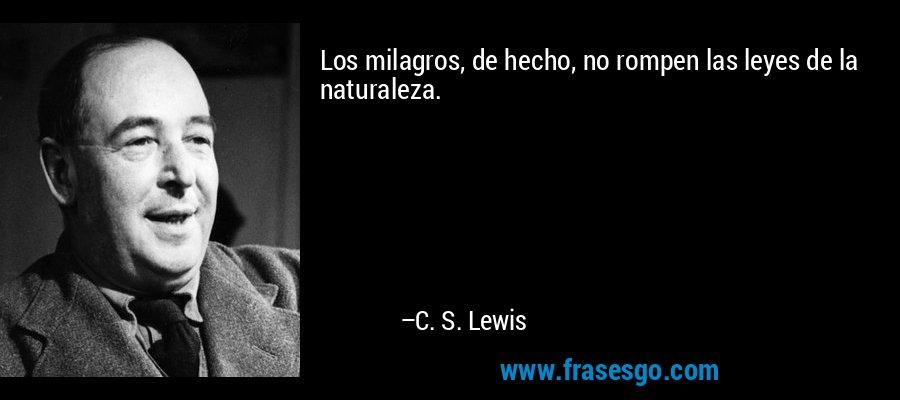 Los milagros, de hecho, no rompen las leyes de la naturaleza. – C. S. Lewis