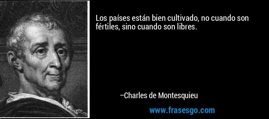 Los países están bien cultivado, no cuando son fértiles, sino cuando son libres. – Charles de Montesquieu