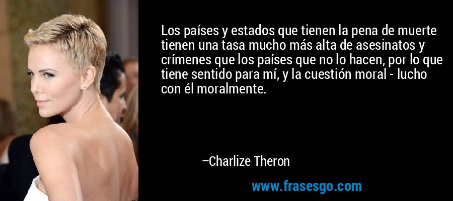 Los países y estados que tienen la pena de muerte tienen una tasa mucho más alta de asesinatos y crímenes que los países que no lo hacen, por lo que tiene sentido para mí, y la cuestión moral - lucho con él moralmente. – Charlize Theron