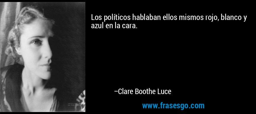Los políticos hablaban ellos mismos rojo, blanco y azul en la cara. – Clare Boothe Luce
