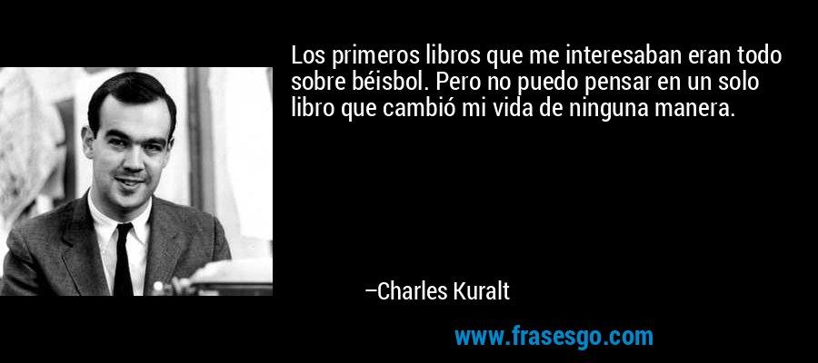 Los primeros libros que me interesaban eran todo sobre béisbol. Pero no puedo pensar en un solo libro que cambió mi vida de ninguna manera. – Charles Kuralt