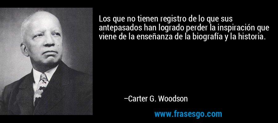 Los que no tienen registro de lo que sus antepasados han logrado perder la inspiración que viene de la enseñanza de la biografía y la historia. – Carter G. Woodson