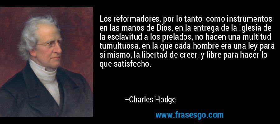 Los reformadores, por lo tanto, como instrumentos en las manos de Dios, en la entrega de la Iglesia de la esclavitud a los prelados, no hacen una multitud tumultuosa, en la que cada hombre era una ley para sí mismo, la libertad de creer, y libre para hacer lo que satisfecho. – Charles Hodge