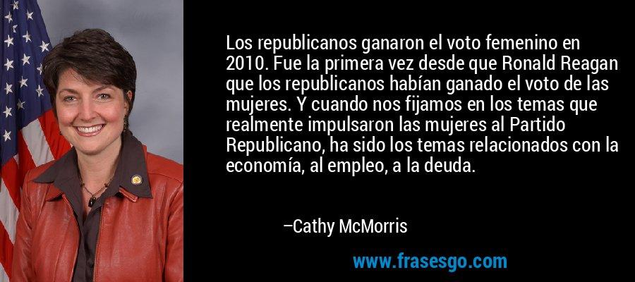 Los republicanos ganaron el voto femenino en 2010. Fue la primera vez desde que Ronald Reagan que los republicanos habían ganado el voto de las mujeres. Y cuando nos fijamos en los temas que realmente impulsaron las mujeres al Partido Republicano, ha sido los temas relacionados con la economía, al empleo, a la deuda. – Cathy McMorris