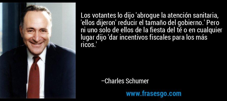 Los votantes lo dijo 'abrogue la atención sanitaria, 'ellos dijeron' reducir el tamaño del gobierno.' Pero ni uno solo de ellos de la fiesta del té o en cualquier lugar dijo 'dar incentivos fiscales para los más ricos.' – Charles Schumer