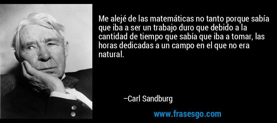 Me alejé de las matemáticas no tanto porque sabía que iba a ser un trabajo duro que debido a la cantidad de tiempo que sabía que iba a tomar, las horas dedicadas a un campo en el que no era natural. – Carl Sandburg