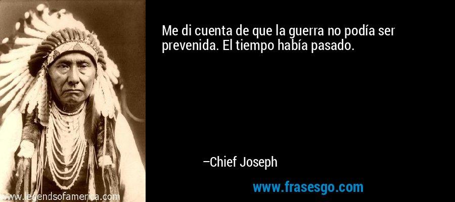 Me di cuenta de que la guerra no podía ser prevenida. El tiempo había pasado. – Chief Joseph