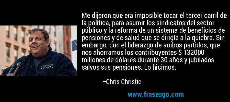 Me dijeron que era imposible tocar el tercer carril de la política, para asumir los sindicatos del sector público y la reforma de un sistema de beneficios de pensiones y de salud que se dirigía a la quiebra. Sin embargo, con el liderazgo de ambos partidos, que nos ahorramos los contribuyentes $ 132000 millones de dólares durante 30 años y jubilados salvos sus pensiones. Lo hicimos. – Chris Christie