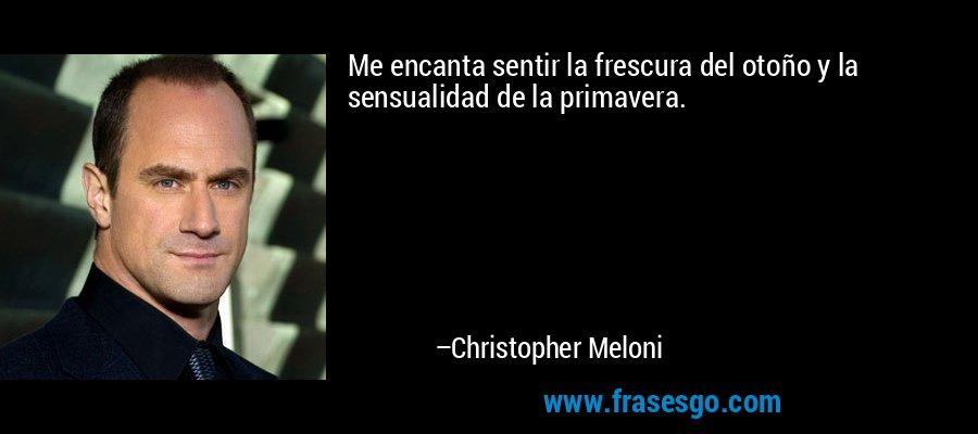 Me encanta sentir la frescura del otoño y la sensualidad de la primavera. – Christopher Meloni