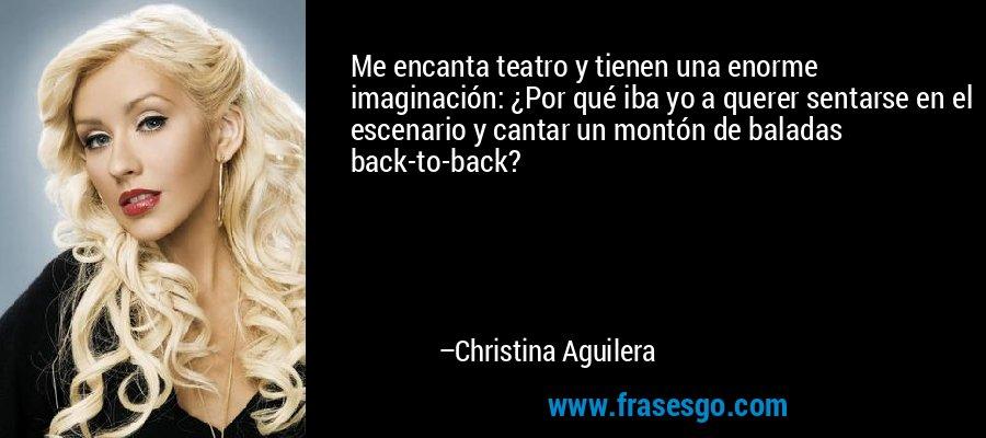 Me encanta teatro y tienen una enorme imaginación: ¿Por qué iba yo a querer sentarse en el escenario y cantar un montón de baladas back-to-back? – Christina Aguilera