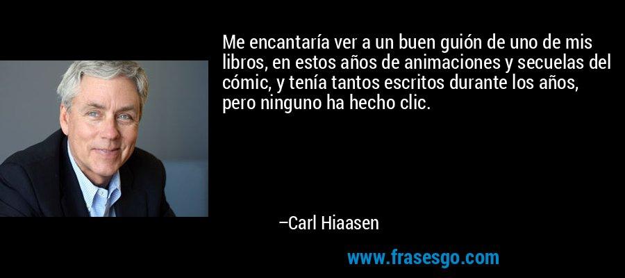 Me encantaría ver a un buen guión de uno de mis libros, en estos años de animaciones y secuelas del cómic, y tenía tantos escritos durante los años, pero ninguno ha hecho clic. – Carl Hiaasen