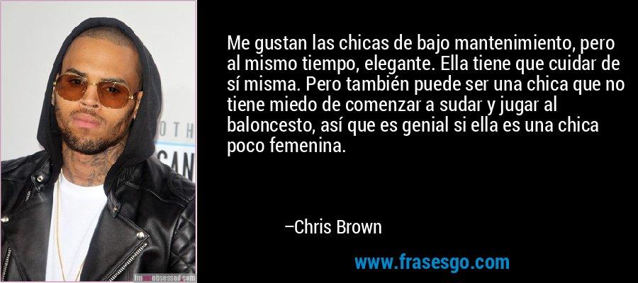 Me gustan las chicas de bajo mantenimiento, pero al mismo tiempo, elegante. Ella tiene que cuidar de sí misma. Pero también puede ser una chica que no tiene miedo de comenzar a sudar y jugar al baloncesto, así que es genial si ella es una chica poco femenina. – Chris Brown