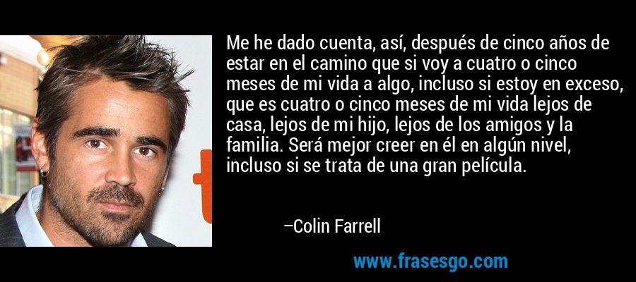 Me he dado cuenta, así, después de cinco años de estar en el camino que si voy a cuatro o cinco meses de mi vida a algo, incluso si estoy en exceso, que es cuatro o cinco meses de mi vida lejos de casa, lejos de mi hijo, lejos de los amigos y la familia. Será mejor creer en él en algún nivel, incluso si se trata de una gran película. – Colin Farrell