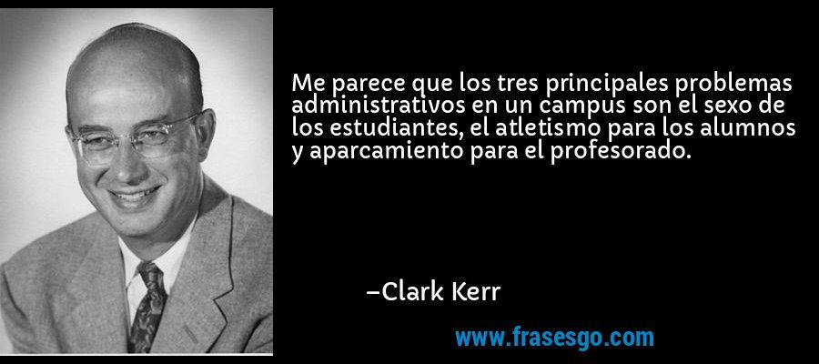Me parece que los tres principales problemas administrativos en un campus son el sexo de los estudiantes, el atletismo para los alumnos y aparcamiento para el profesorado. – Clark Kerr