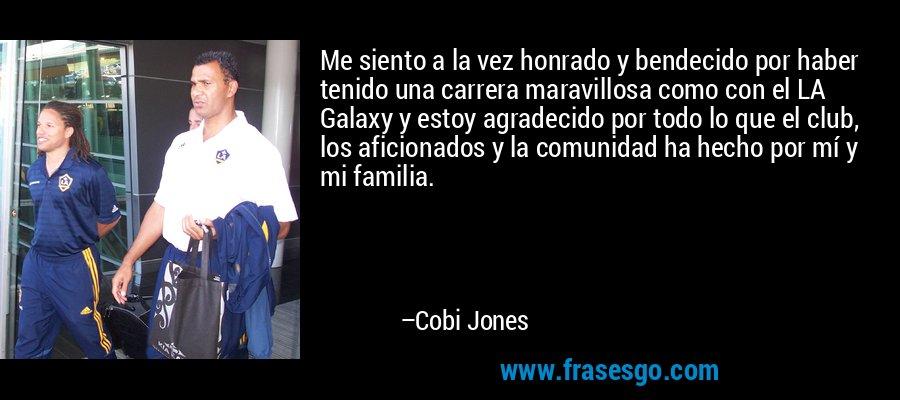 Me siento a la vez honrado y bendecido por haber tenido una carrera maravillosa como con el LA Galaxy y estoy agradecido por todo lo que el club, los aficionados y la comunidad ha hecho por mí y mi familia. – Cobi Jones