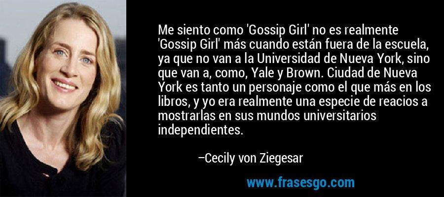 Me siento como 'Gossip Girl' no es realmente 'Gossip Girl' más cuando están fuera de la escuela, ya que no van a la Universidad de Nueva York, sino que van a, como, Yale y Brown. Ciudad de Nueva York es tanto un personaje como el que más en los libros, y yo era realmente una especie de reacios a mostrarlas en sus mundos universitarios independientes. – Cecily von Ziegesar
