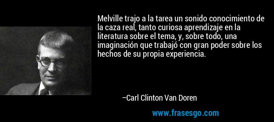 Melville trajo a la tarea un sonido conocimiento de la caza real, tanto curiosa aprendizaje en la literatura sobre el tema, y, sobre todo, una imaginación que trabajó con gran poder sobre los hechos de su propia experiencia. – Carl Clinton Van Doren