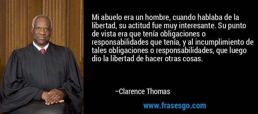 Mi abuelo era un hombre, cuando hablaba de la libertad, su actitud fue muy interesante. Su punto de vista era que tenía obligaciones o responsabilidades que tenía, y al incumplimiento de tales obligaciones o responsabilidades, que luego dio la libertad de hacer otras cosas. – Clarence Thomas