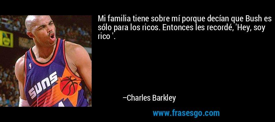 Mi familia tiene sobre mí porque decían que Bush es sólo para los ricos. Entonces les recordé, 'Hey, soy rico '. – Charles Barkley