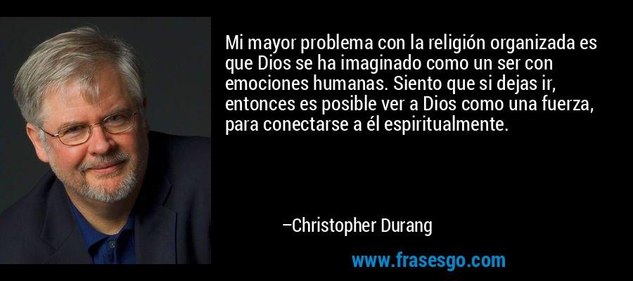 Mi mayor problema con la religión organizada es que Dios se ha imaginado como un ser con emociones humanas. Siento que si dejas ir, entonces es posible ver a Dios como una fuerza, para conectarse a él espiritualmente. – Christopher Durang