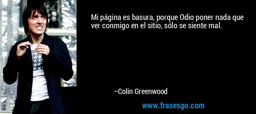 Mi página es basura, porque Odio poner nada que ver conmigo en el sitio, sólo se siente mal. – Colin Greenwood