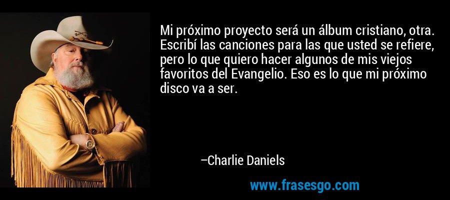 Mi próximo proyecto será un álbum cristiano, otra. Escribí las canciones para las que usted se refiere, pero lo que quiero hacer algunos de mis viejos favoritos del Evangelio. Eso es lo que mi próximo disco va a ser. – Charlie Daniels