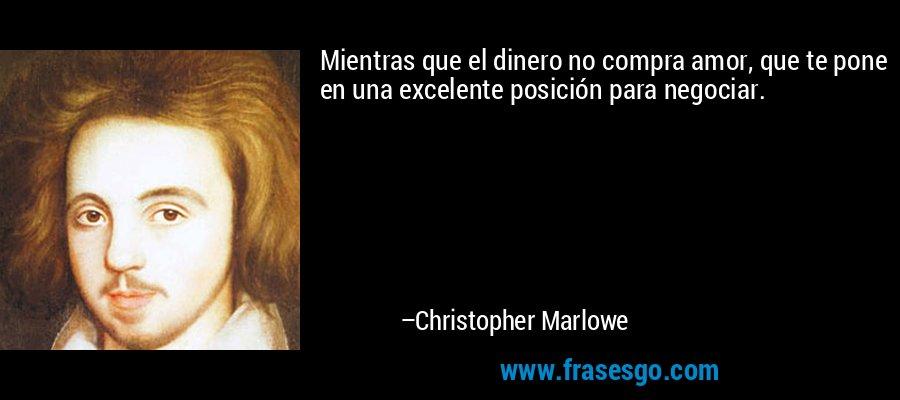 Mientras que el dinero no compra amor, que te pone en una excelente posición para negociar. – Christopher Marlowe