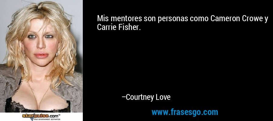Mis mentores son personas como Cameron Crowe y Carrie Fisher. – Courtney Love