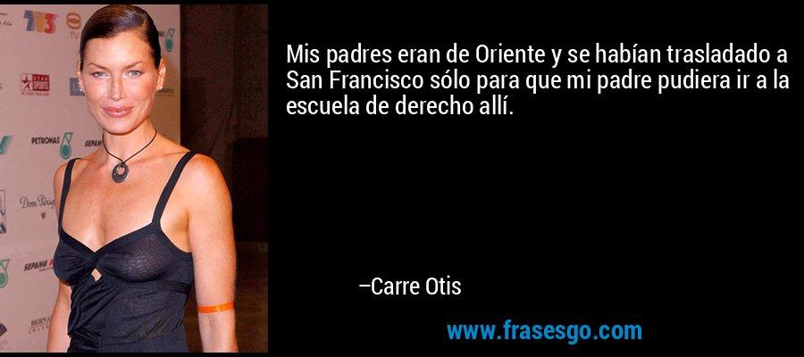 Mis padres eran de Oriente y se habían trasladado a San Francisco sólo para que mi padre pudiera ir a la escuela de derecho allí. – Carre Otis