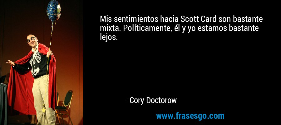 Mis sentimientos hacia Scott Card son bastante mixta. Políticamente, él y yo estamos bastante lejos. – Cory Doctorow