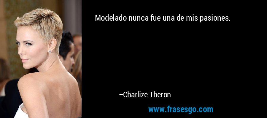 Modelado nunca fue una de mis pasiones. – Charlize Theron
