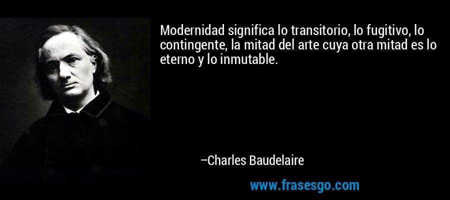 Modernidad significa lo transitorio, lo fugitivo, lo contingente, la mitad del arte cuya otra mitad es lo eterno y lo inmutable. – Charles Baudelaire