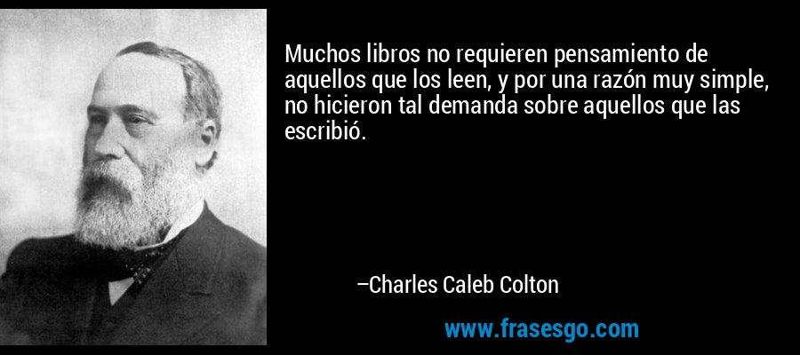 Muchos libros no requieren pensamiento de aquellos que los leen, y por una razón muy simple, no hicieron tal demanda sobre aquellos que las escribió. – Charles Caleb Colton