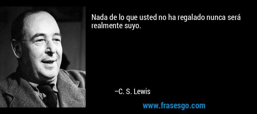 Nada de lo que usted no ha regalado nunca será realmente suyo. – C. S. Lewis