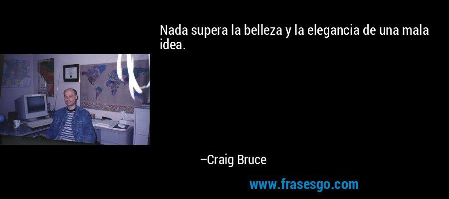 Nada supera la belleza y la elegancia de una mala idea. – Craig Bruce