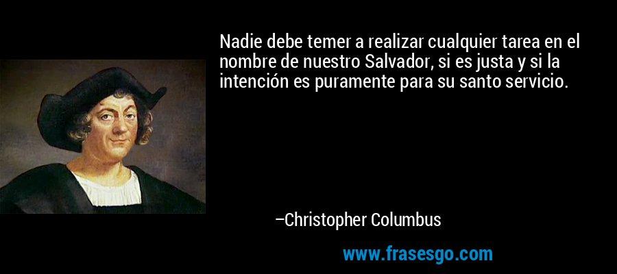 Nadie debe temer a realizar cualquier tarea en el nombre de nuestro Salvador, si es justa y si la intención es puramente para su santo servicio. – Christopher Columbus