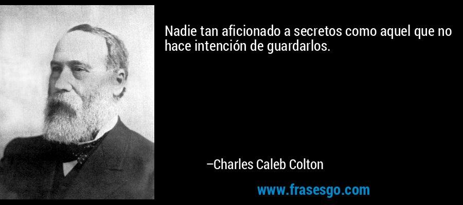 Nadie tan aficionado a secretos como aquel que no hace intención de guardarlos. – Charles Caleb Colton