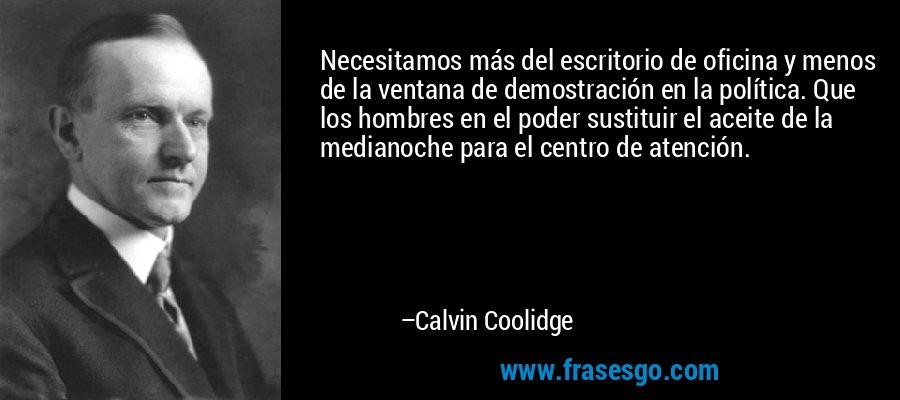 Necesitamos más del escritorio de oficina y menos de la ventana de demostración en la política. Que los hombres en el poder sustituir el aceite de la medianoche para el centro de atención. – Calvin Coolidge