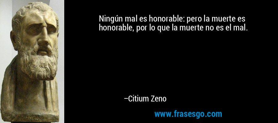 Ningún mal es honorable: pero la muerte es honorable, por lo que la muerte no es el mal. – Citium Zeno
