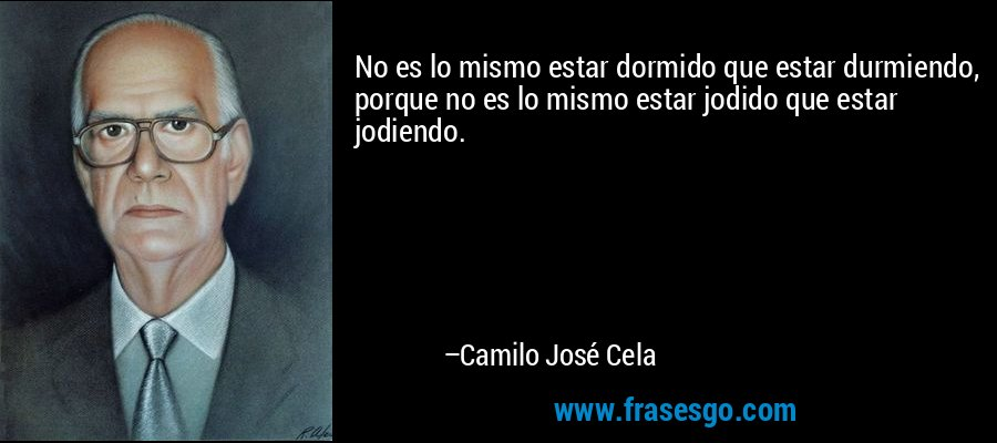 No es lo mismo estar dormido que estar durmiendo, porque no es lo mismo estar jodido que estar jodiendo. – Camilo José Cela