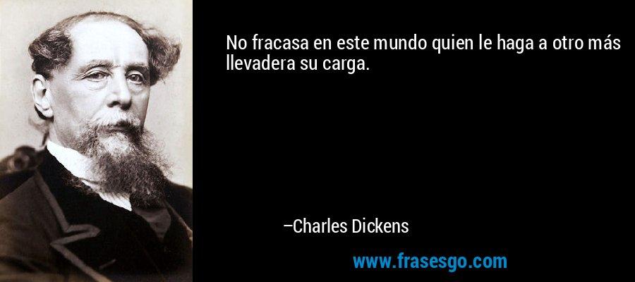 No fracasa en este mundo quien le haga a otro más llevadera su carga. – Charles Dickens