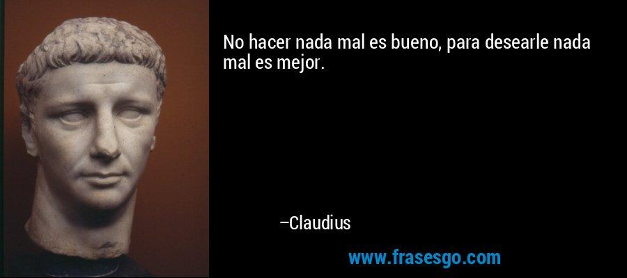 No hacer nada mal es bueno, para desearle nada mal es mejor. – Claudius