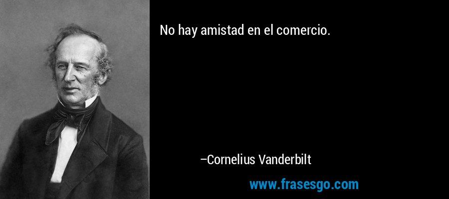 No hay amistad en el comercio. – Cornelius Vanderbilt
