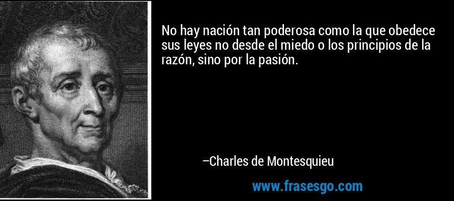 No hay nación tan poderosa como la que obedece sus leyes no desde el miedo o los principios de la razón, sino por la pasión. – Charles de Montesquieu